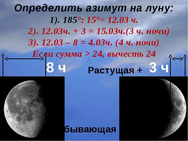 8 ч 3 ч Определить азимут на луну: 1). 185°: 15°= 12.03 ч. 2). 12.03ч. + 3 =...