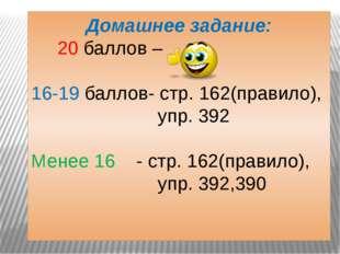 Домашнее задание: 20 баллов – 16-19 баллов- стр. 162(правило), упр. 392 Менее