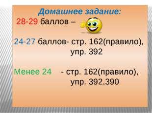 Домашнее задание: 28-29 баллов – 24-27 баллов- стр. 162(правило), упр. 392 Ме