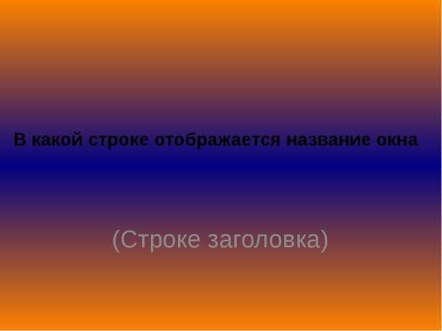 В какой строке отображается название окна (Строке заголовка)