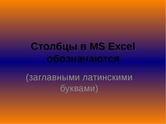 Столбцы в MS Excel обозначаются (заглавными латинскими буквами)