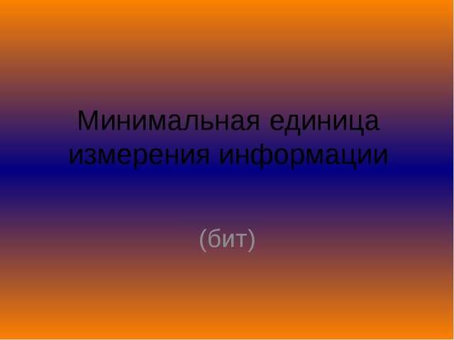 Минимальная единица измерения информации (бит)