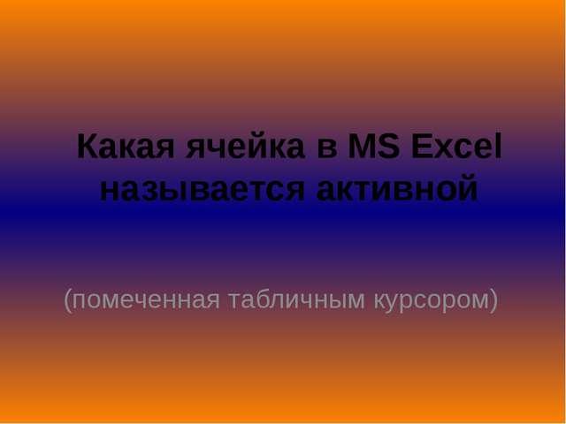 Какая ячейка в MS Excel называется активной (помеченная табличным курсором)