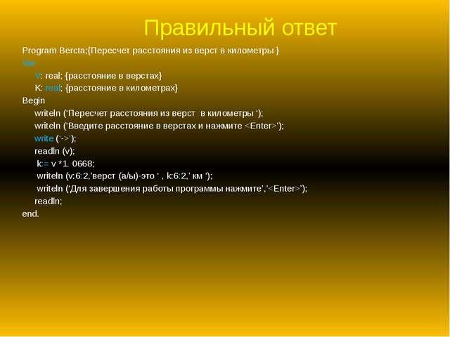 Правильный ответ Program Bercta;{Пересчет расстояния из верст в километры } V...