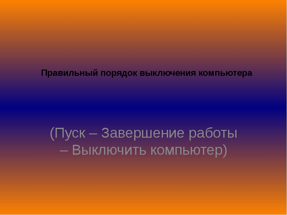 Правильный порядок выключения компьютера (Пуск – Завершение работы – Выключит...