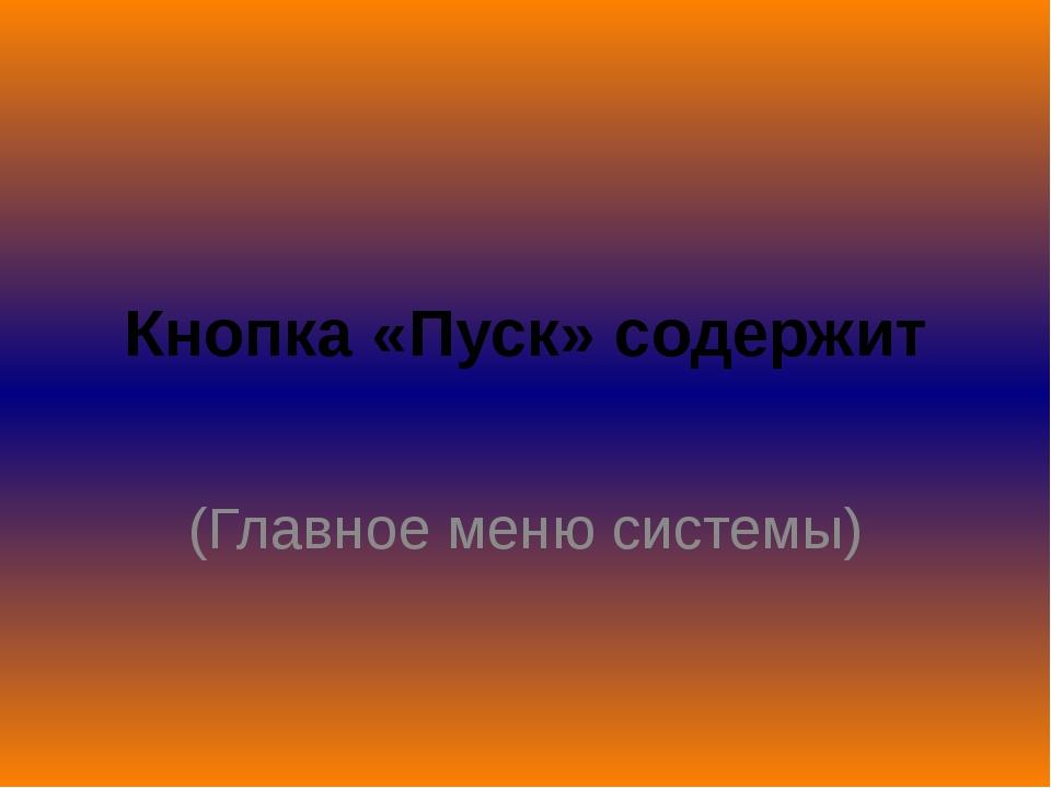 Кнопка «Пуск» содержит (Главное меню системы)