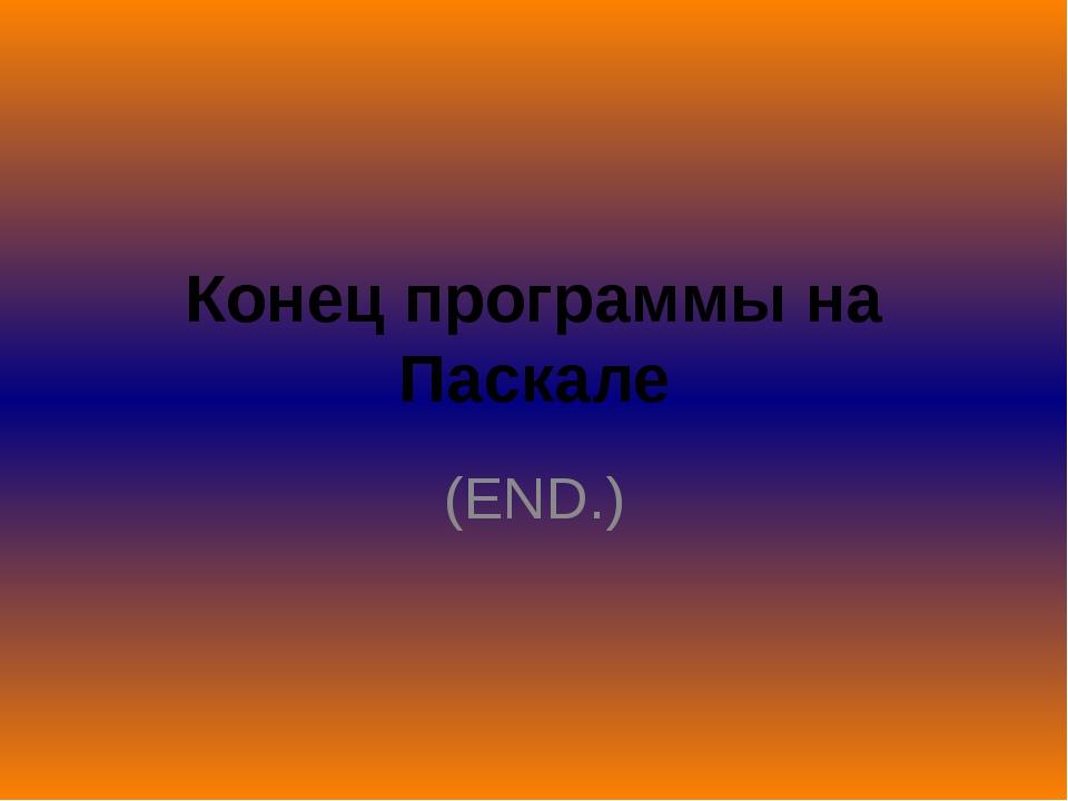 Конец программы на Паскале (END.)
