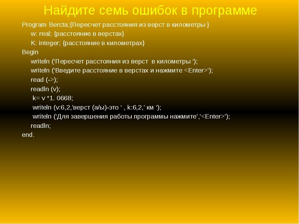 Найдите семь ошибок в программе Program Bercta;{Пересчет расстояния из верст...