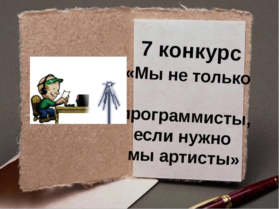 7 конкурс «Мы не только программисты, если нужно мы артисты»