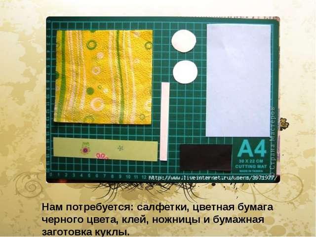 Нам потребуется: салфетки, цветная бумага черного цвета, клей, ножницы и бум...