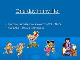 One day in my life. Учитель английского языка ГУ «СОШ № 6» Женаева Евгения Се