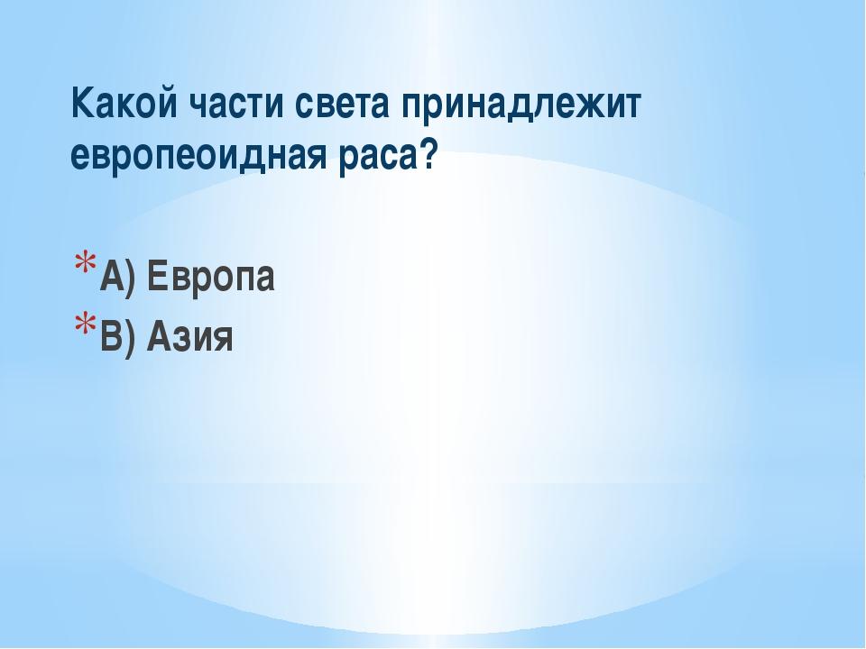 Какой части света принадлежит европеоидная раса? A) Европа B) Азия