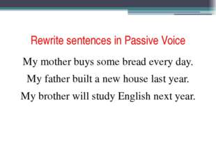 Rewrite sentences in Passive Voice My mother buys some bread every day. My fa