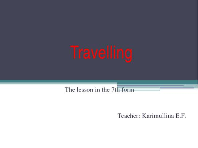 Travelling The lesson in the 7th form Teacher: Karimullina E.F.