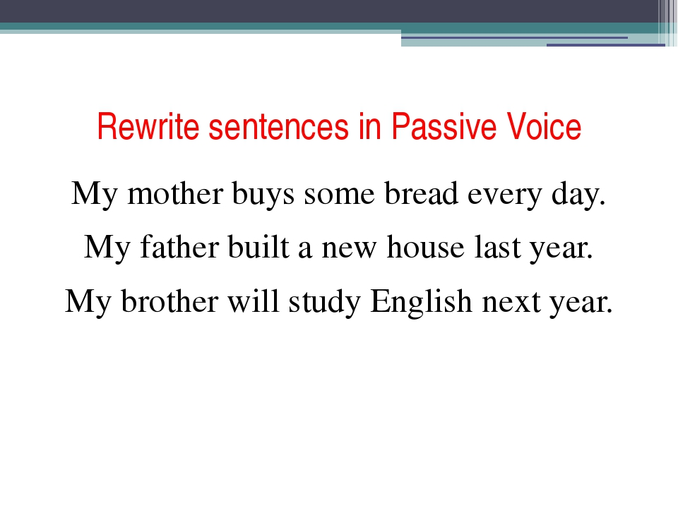 Rewrite sentences in Passive Voice My mother buys some bread every day. My fa...