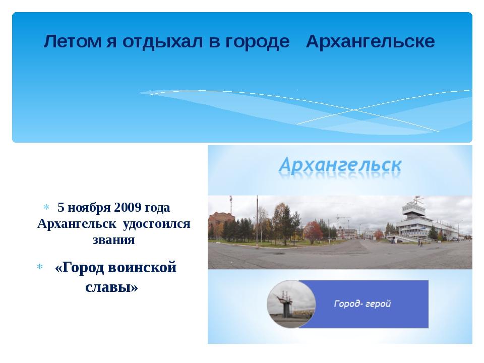 5 ноября 2009 года Архангельск удостоился звания «Город воинской славы» Лето...
