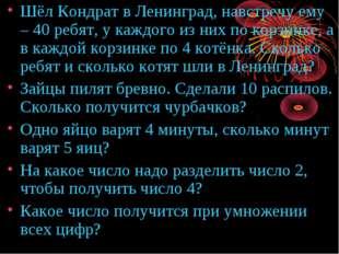 Шёл Кондрат в Ленинград, навстречу ему – 40 ребят, у каждого из них по корзин