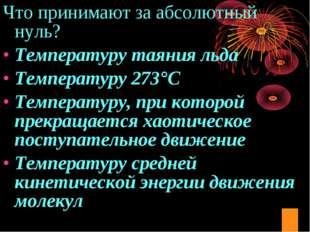 Что принимают за абсолютный нуль? Температуру таяния льда Температуру 273°С Т