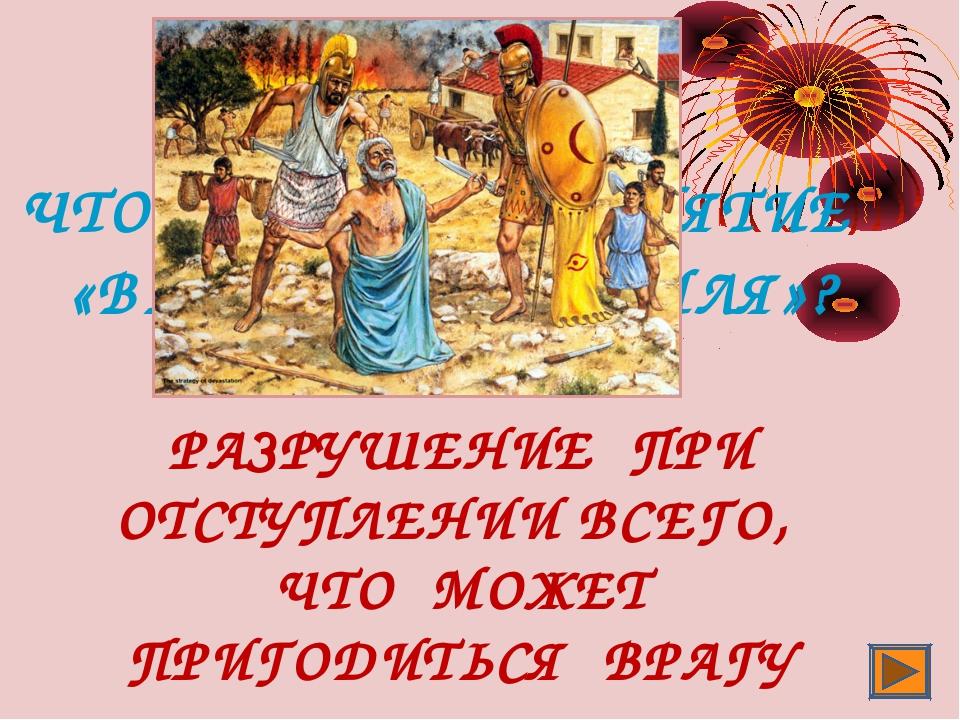 ЧТО ОЗНАЧАЕТ ПОНЯТИЕ «ВЫЖЖЕННАЯ ЗЕМЛЯ»? РАЗРУШЕНИЕ ПРИ ОТСТУПЛЕНИИ ВСЕГО, ЧТО...