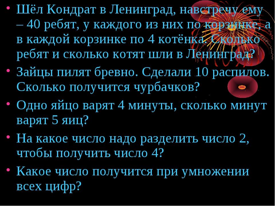 Шёл Кондрат в Ленинград, навстречу ему – 40 ребят, у каждого из них по корзин...