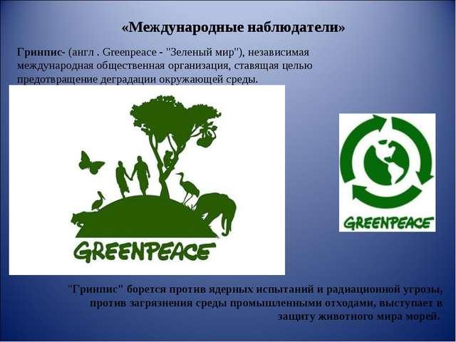 """«Международные наблюдатели» Гринпис- (англ . Greenpeace - """"Зеленый мир""""), нез..."""
