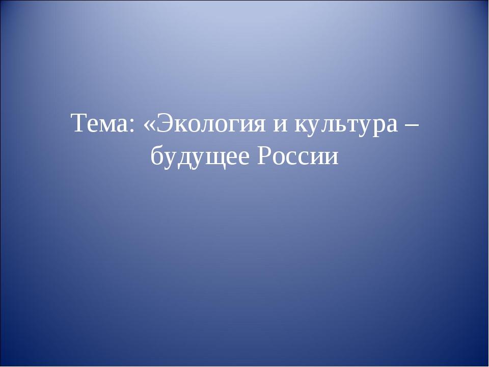 Тема: «Экология и культура – будущее России