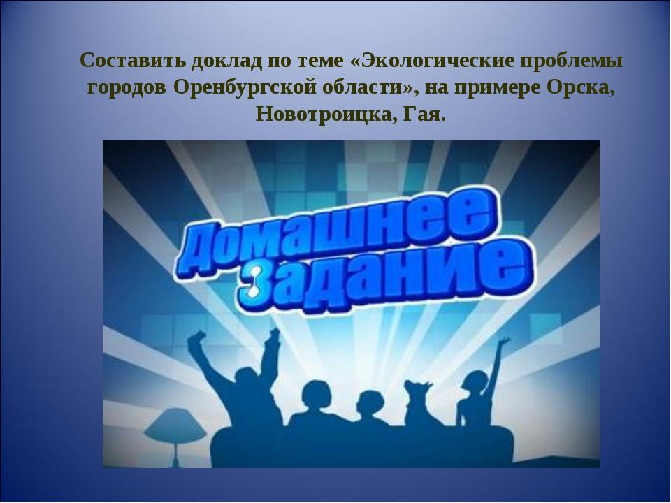 Составить доклад по теме «Экологические проблемы городов Оренбургской области...