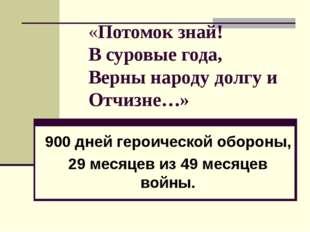 «Потомок знай! В суровые года, Верны народу долгу и Отчизне…» 900 дней героич