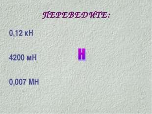 ПЕРЕВЕДИТЕ: 0,12 кН 4200 мН 0,007 МН