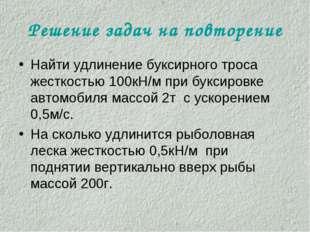 Решение задач на повторение Найти удлинение буксирного троса жесткостью 100кН