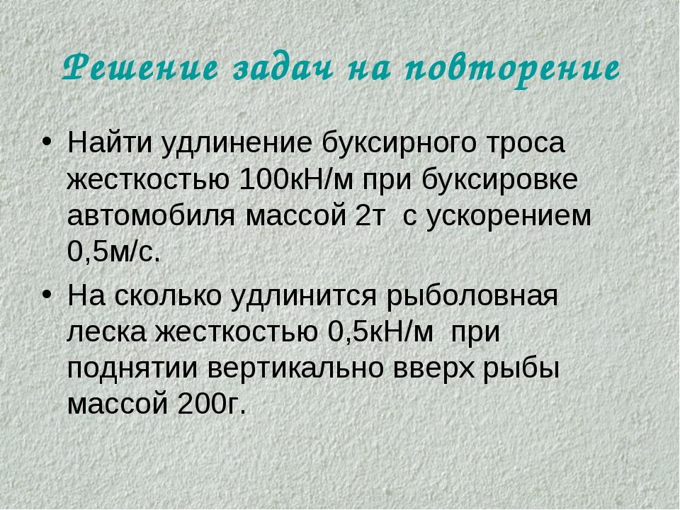 Решение задач на повторение Найти удлинение буксирного троса жесткостью 100кН...