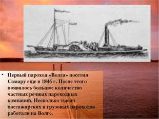 Первый пароход «Волга» посетил Самару еще в 1846 г. После этого появилось бол