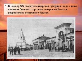 К началу XX столетия самарская губерния стала одним из самых больших торговых