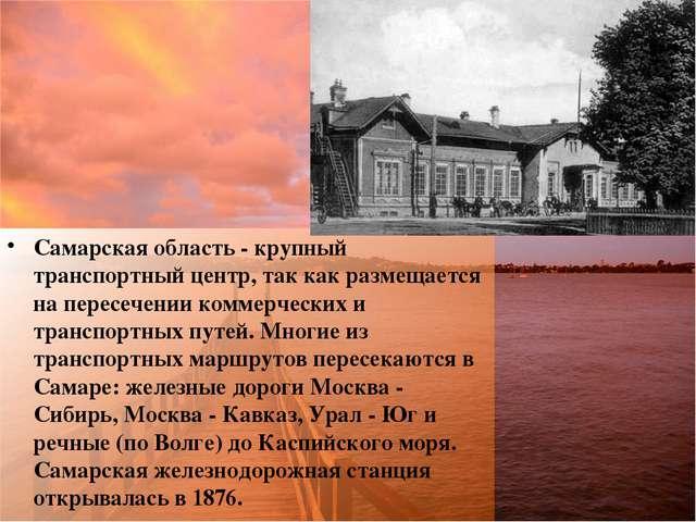 Самарская область - крупный транспортный центр, так как размещается на пересе...