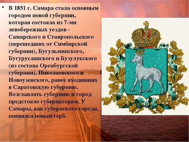 В 1851 г. Самара стала основным городом новой губернии, которая состояла из 7...