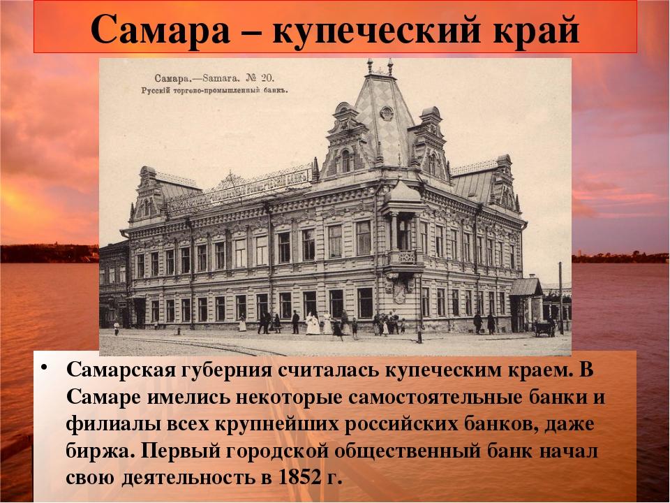 Самара – купеческий край Самарская губерния считалась купеческим краем. В Сам...