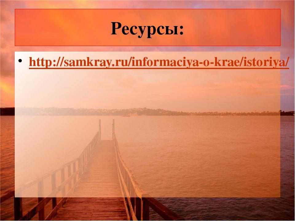 Ресурсы: http://samkray.ru/informaciya-o-krae/istoriya/