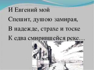 И Евгений мой Спешит, душою замирая, В надежде, страхе и тоске К едва смирив