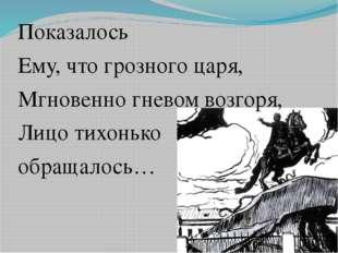 Показалось Ему, что грозного царя, Мгновенно гневом возгоря, Лицо тихонько о