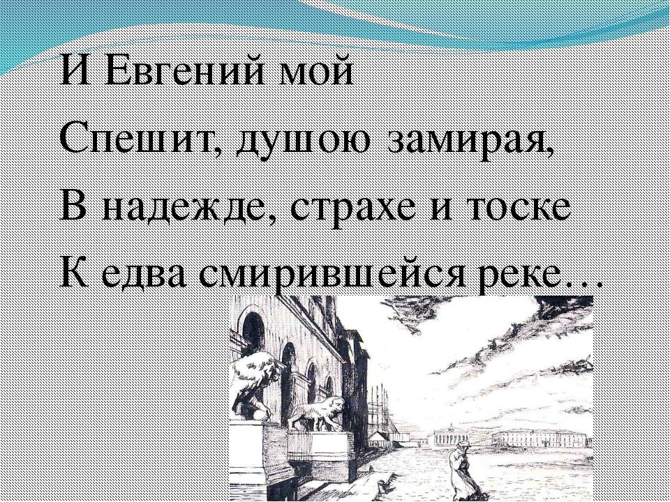 И Евгений мой Спешит, душою замирая, В надежде, страхе и тоске К едва смирив...