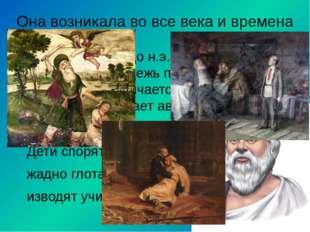 Она возникала во все века и времена Сократ (5 века до н.э.) говорил об этом: