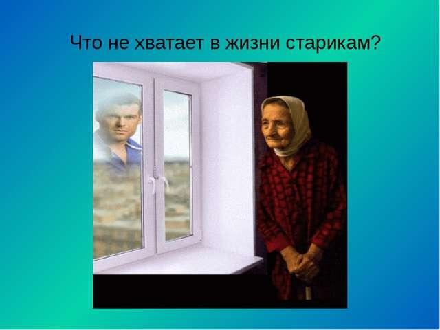 Что не хватает в жизни старикам?