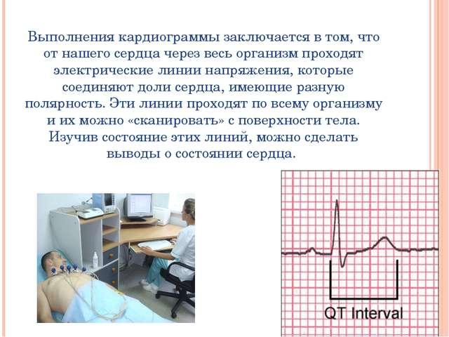 Выполнения кардиограммы заключается в том, что от нашего сердца через весь о...