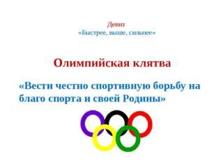 Девиз «Быстрее, выше, сильнее» Олимпийская клятва «Вести честно спортивную бо