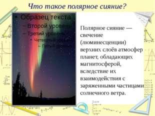 Что такое полярное сияние? Полярное сияние — свечение (люминесценции) верхних