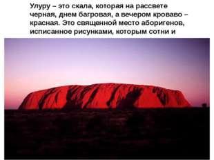 Улуру – это скала, которая на рассвете черная, днем багровая, а вечером крова