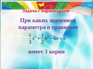 Задача с параметрами При каких значениях параметра а уравнение имеет 3 корня