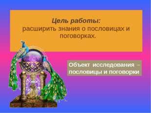 Цель работы: расширить знания о пословицах и поговорках. Объект исследования