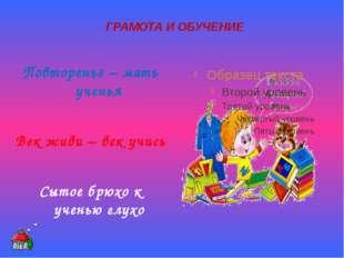 ГРАМОТА И ОБУЧЕНИЕ Повторенье – мать ученья Век живи – век учись Сытое брюхо
