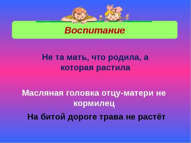 Воспитание Не та мать, что родила, а которая растила Масляная головка отцу-ма...